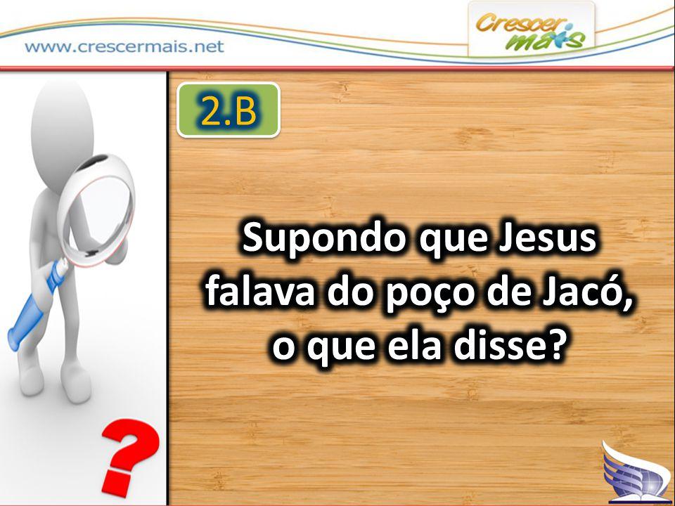 Supondo que Jesus falava do poço de Jacó, o que ela disse