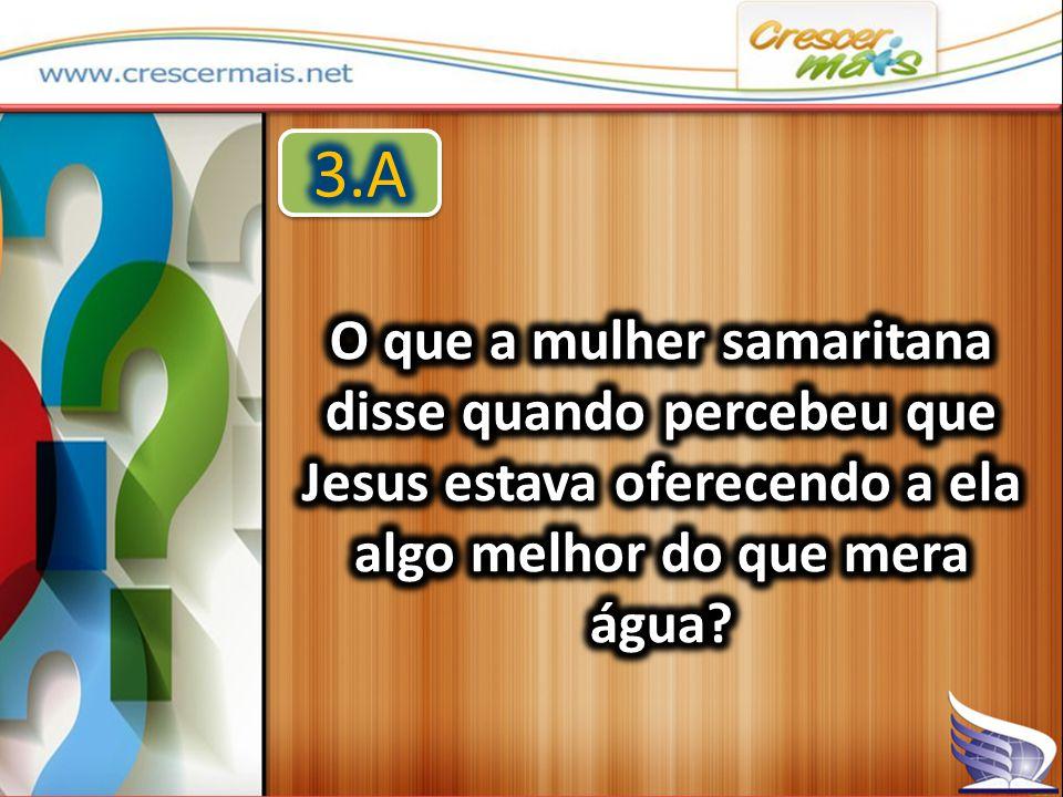 3.A O que a mulher samaritana disse quando percebeu que Jesus estava oferecendo a ela algo melhor do que mera água