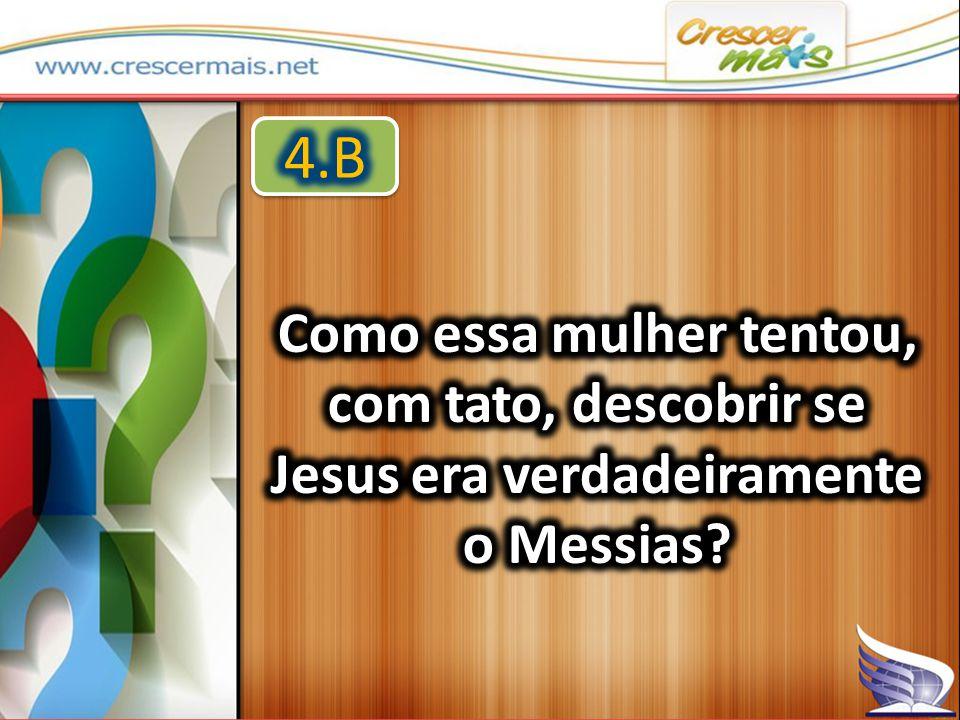 4.B Como essa mulher tentou, com tato, descobrir se Jesus era verdadeiramente o Messias