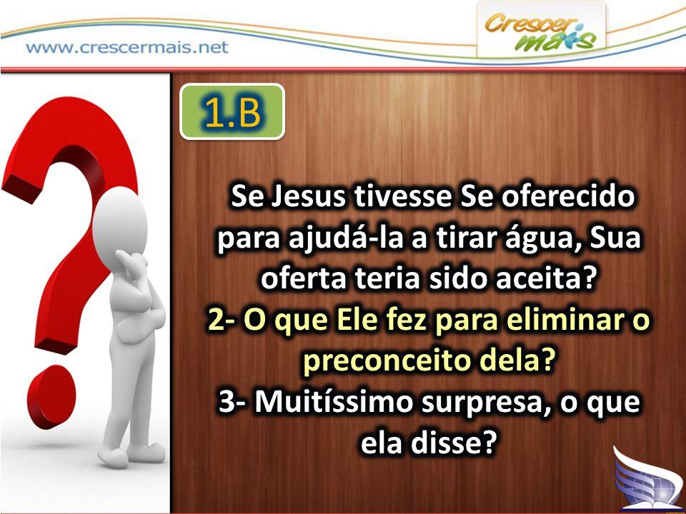 1.B Se Jesus tivesse Se oferecido para ajudá-la a tirar água, Sua oferta teria sido aceita