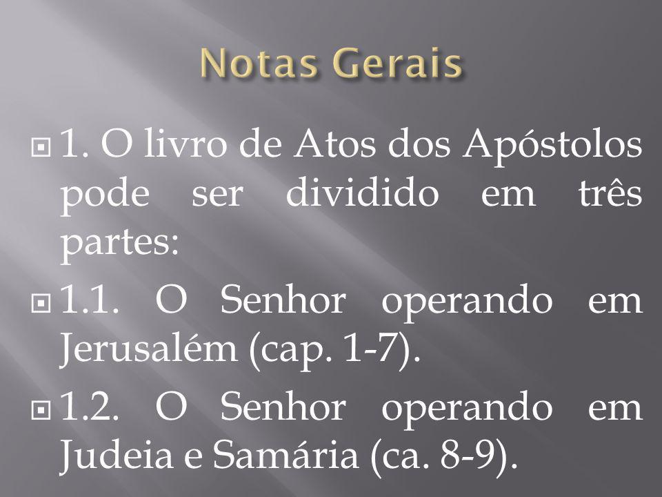 Notas Gerais 1. O livro de Atos dos Apóstolos pode ser dividido em três partes: 1.1. O Senhor operando em Jerusalém (cap. 1-7).