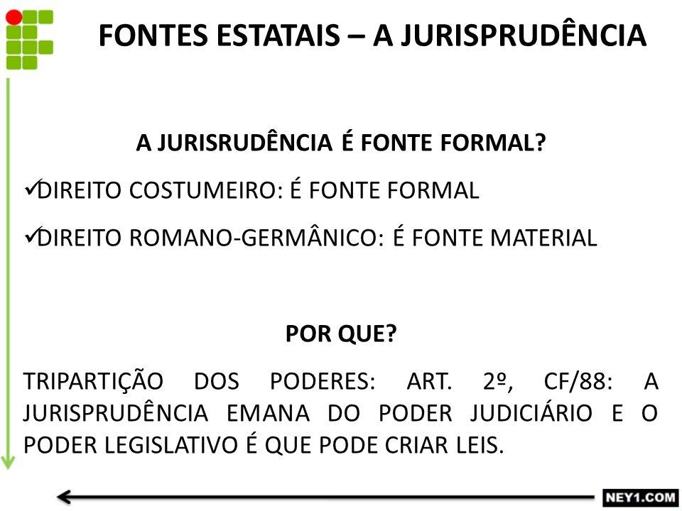 FONTES ESTATAIS – A JURISPRUDÊNCIA A JURISRUDÊNCIA É FONTE FORMAL