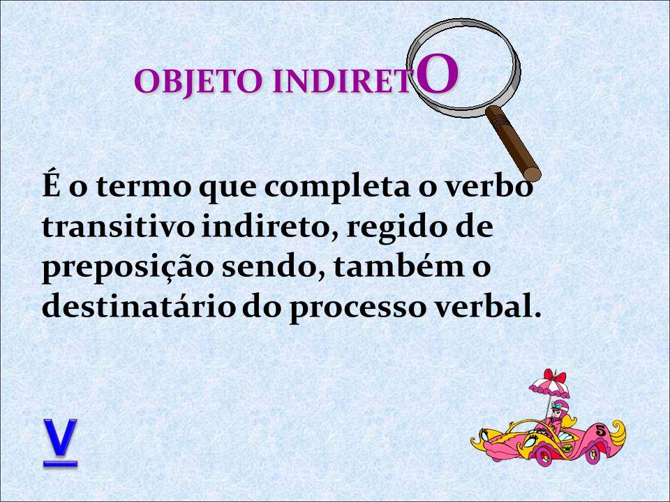 OBJETO INDIRETO É o termo que completa o verbo transitivo indireto, regido de preposição sendo, também o destinatário do processo verbal.