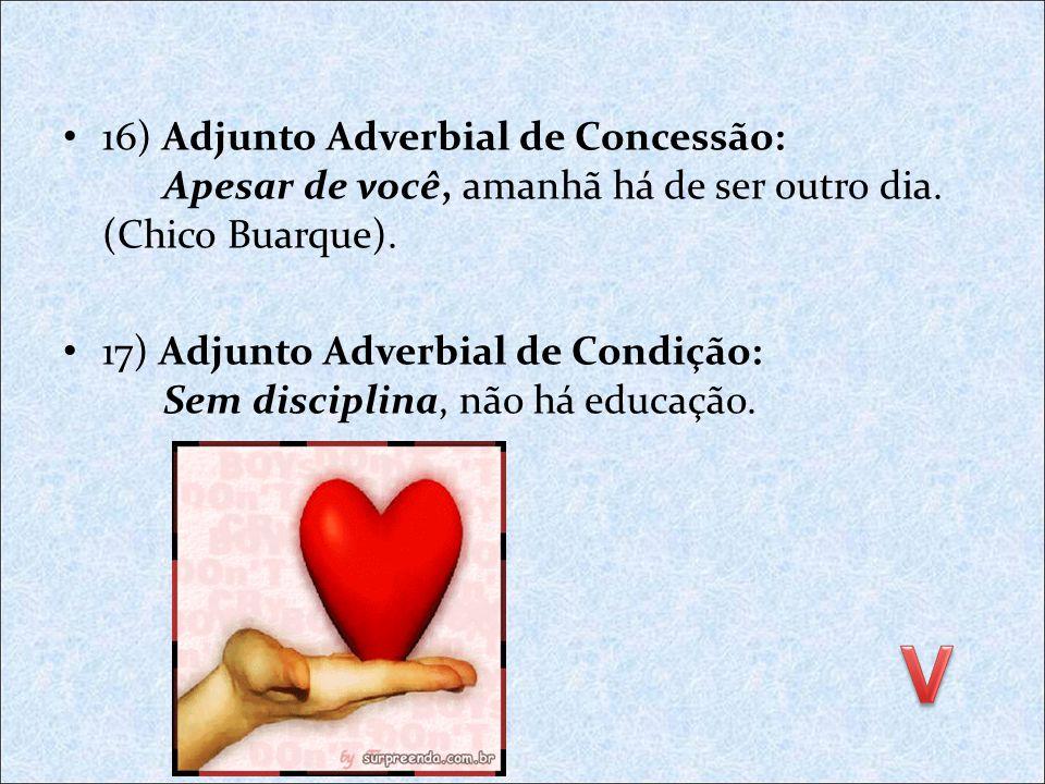 16) Adjunto Adverbial de Concessão: Apesar de você, amanhã há de ser outro dia. (Chico Buarque).