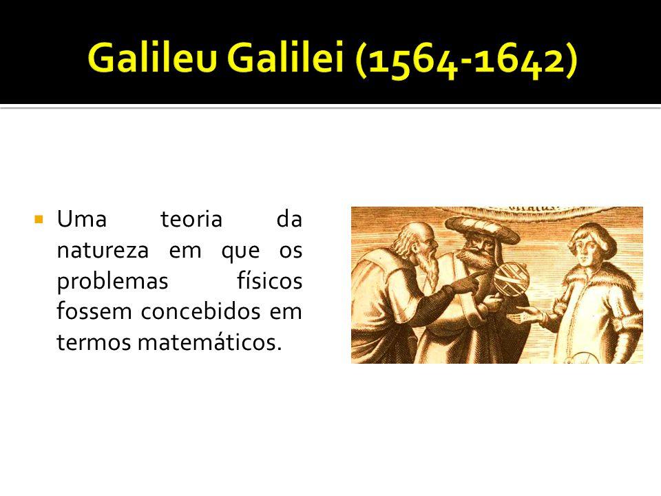Galileu Galilei (1564-1642) Uma teoria da natureza em que os problemas físicos fossem concebidos em termos matemáticos.