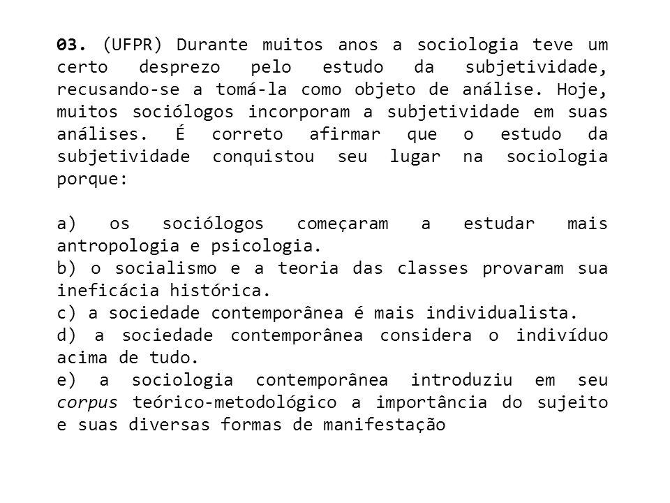 03. (UFPR) Durante muitos anos a sociologia teve um certo desprezo pelo estudo da subjetividade, recusando-se a tomá-la como objeto de análise. Hoje, muitos sociólogos incorporam a subjetividade em suas análises. É correto afirmar que o estudo da subjetividade conquistou seu lugar na sociologia porque: