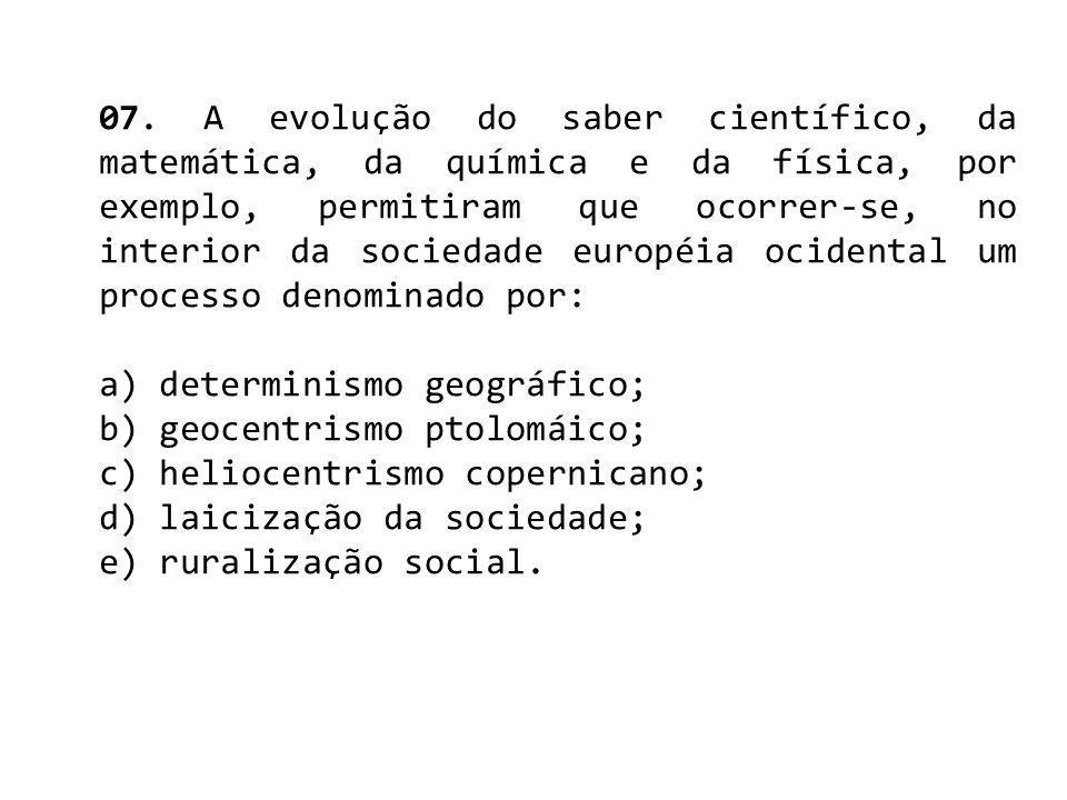 07. A evolução do saber científico, da matemática, da química e da física, por exemplo, permitiram que ocorrer-se, no interior da sociedade européia ocidental um processo denominado por: