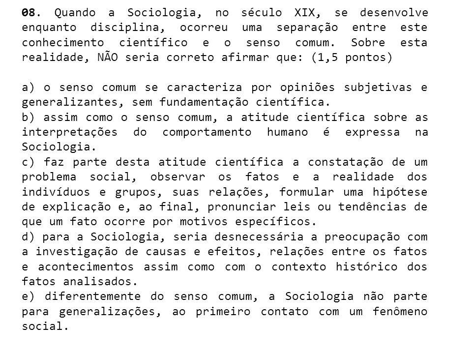 08. Quando a Sociologia, no século XIX, se desenvolve enquanto disciplina, ocorreu uma separação entre este conhecimento científico e o senso comum. Sobre esta realidade, NÃO seria correto afirmar que: (1,5 pontos)