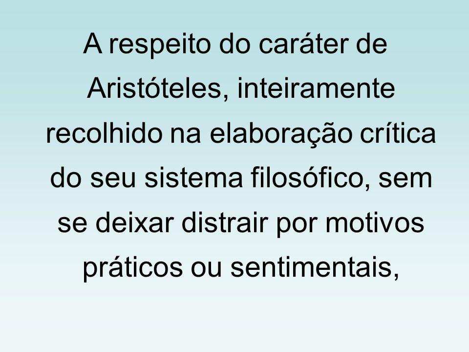 A respeito do caráter de Aristóteles, inteiramente recolhido na elaboração crítica do seu sistema filosófico, sem se deixar distrair por motivos práticos ou sentimentais,