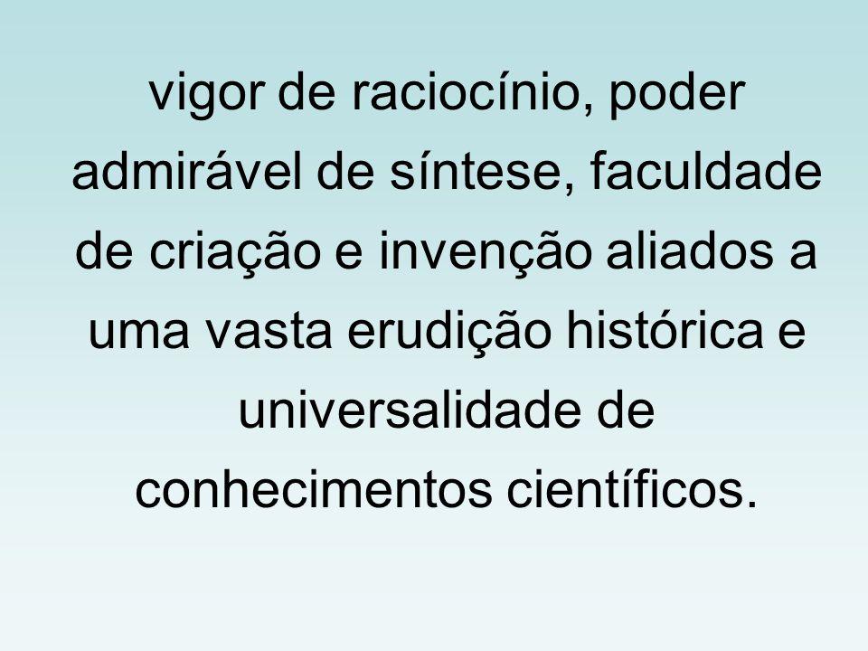 vigor de raciocínio, poder admirável de síntese, faculdade de criação e invenção aliados a uma vasta erudição histórica e universalidade de conhecimentos científicos.
