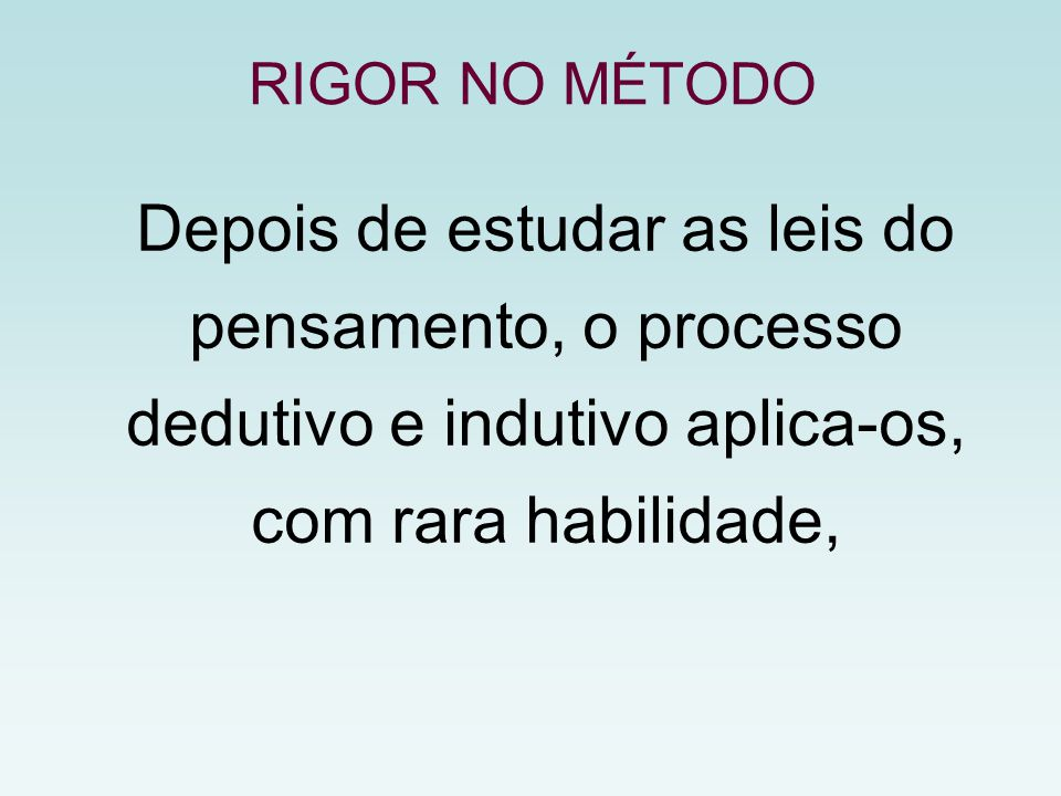 RIGOR NO MÉTODO Depois de estudar as leis do pensamento, o processo dedutivo e indutivo aplica-os, com rara habilidade,