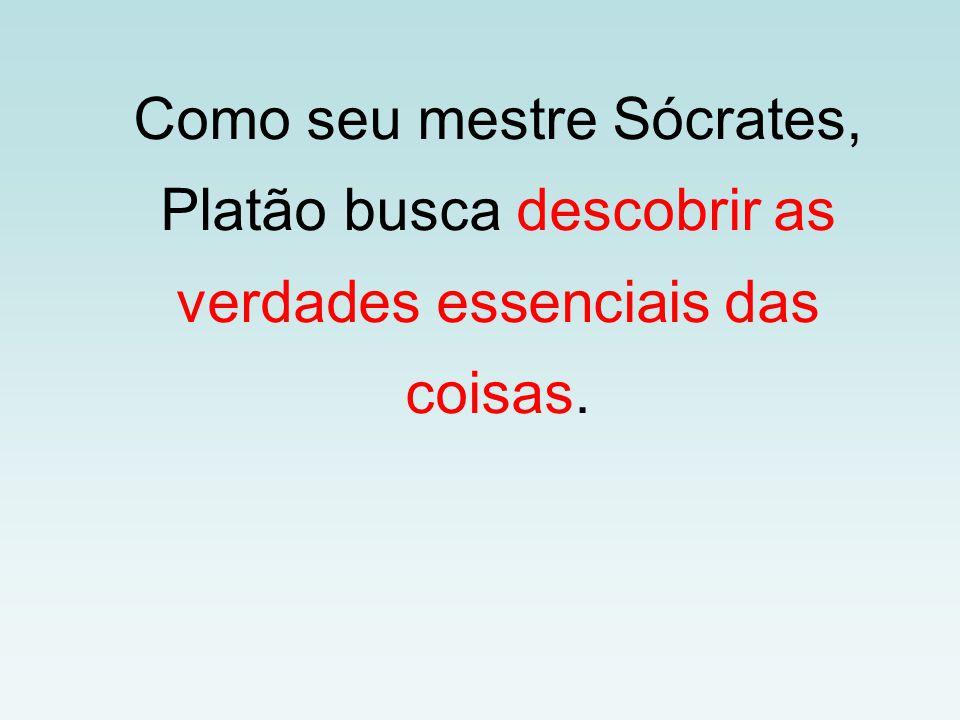 Como seu mestre Sócrates, Platão busca descobrir as verdades essenciais das coisas.