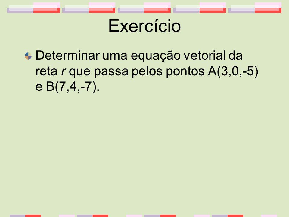 Exercício Determinar uma equação vetorial da reta r que passa pelos pontos A(3,0,-5) e B(7,4,-7).