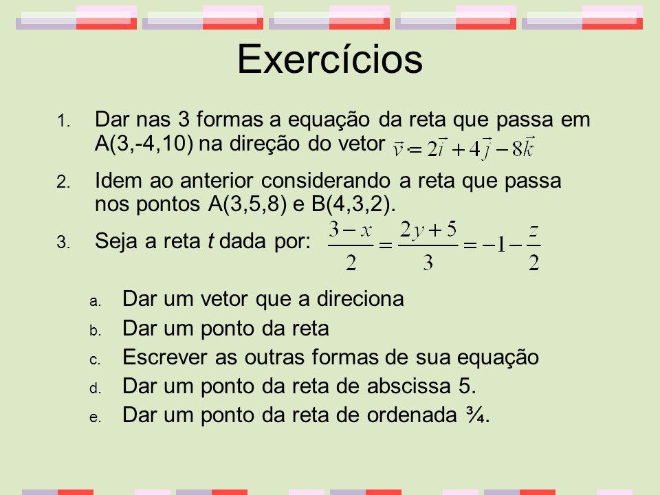 Exercícios Dar nas 3 formas a equação da reta que passa em A(3,-4,10) na direção do vetor .