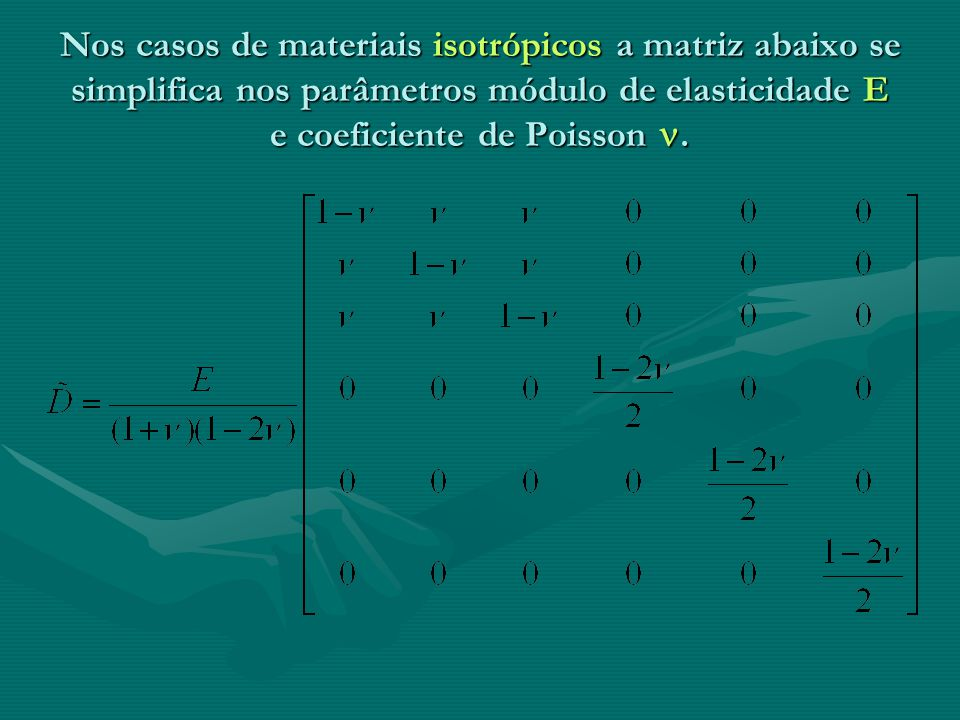Nos casos de materiais isotrópicos a matriz abaixo se simplifica nos parâmetros módulo de elasticidade E e coeficiente de Poisson .