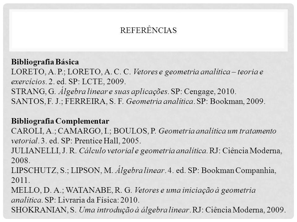 REFERÊNCIAS Bibliografia Básica. LORETO, A. P.; LORETO, A. C. C. Vetores e geometria analítica – teoria e exercícios. 2. ed. SP: LCTE, 2009.