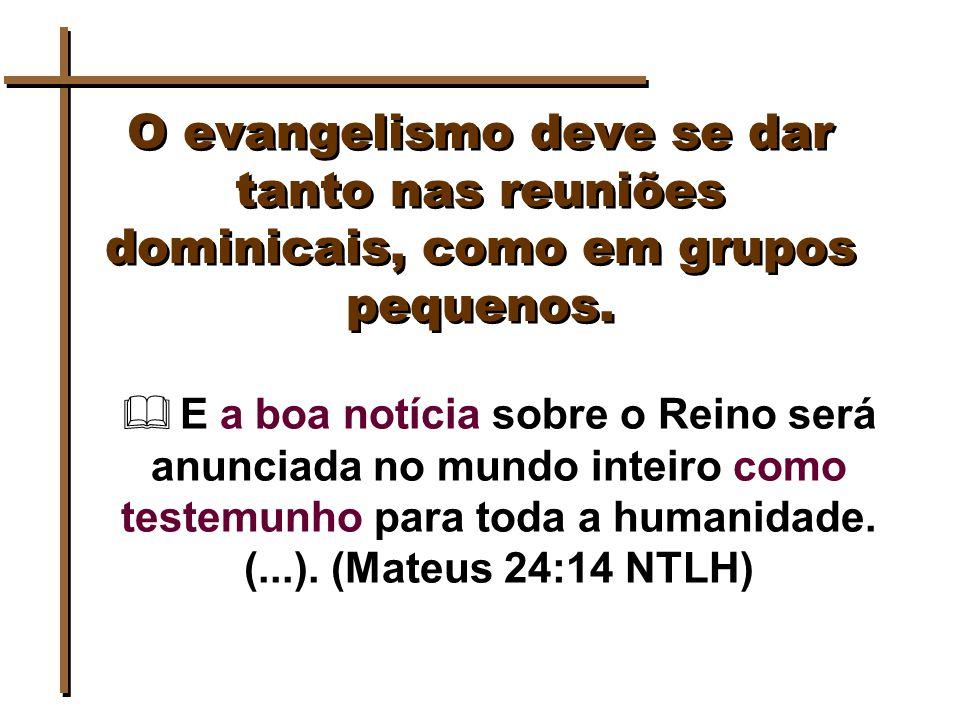 O evangelismo deve se dar tanto nas reuniões dominicais, como em grupos pequenos.