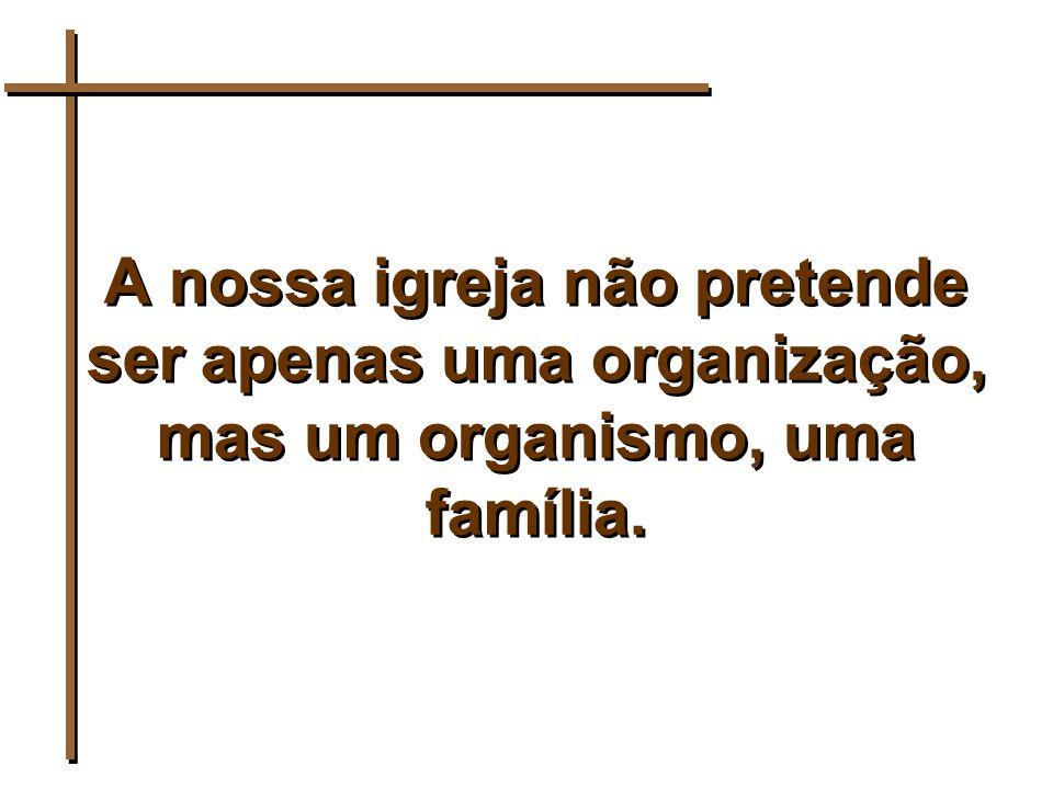 A nossa igreja não pretende ser apenas uma organização, mas um organismo, uma família.