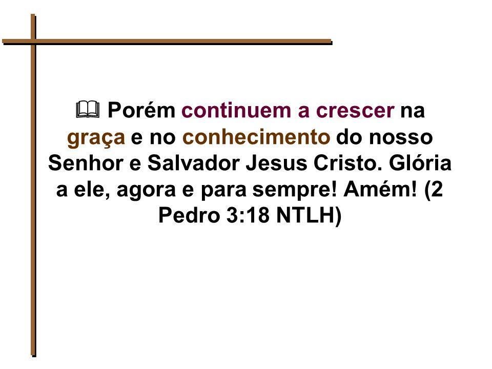  Porém continuem a crescer na graça e no conhecimento do nosso Senhor e Salvador Jesus Cristo.