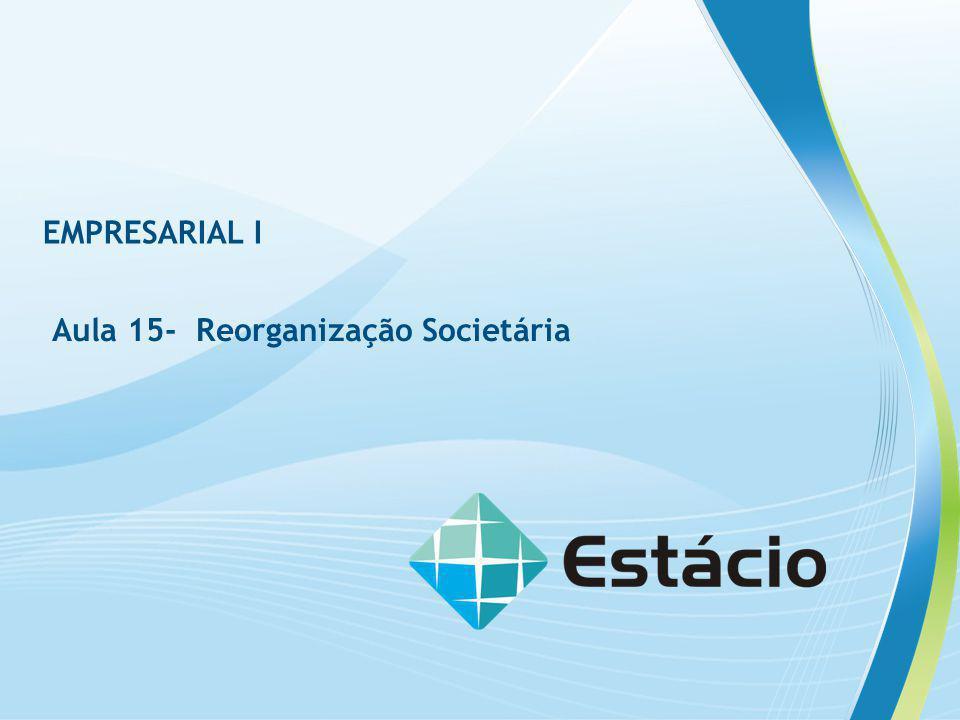 EMPRESARIAL I Aula 15- Reorganização Societária