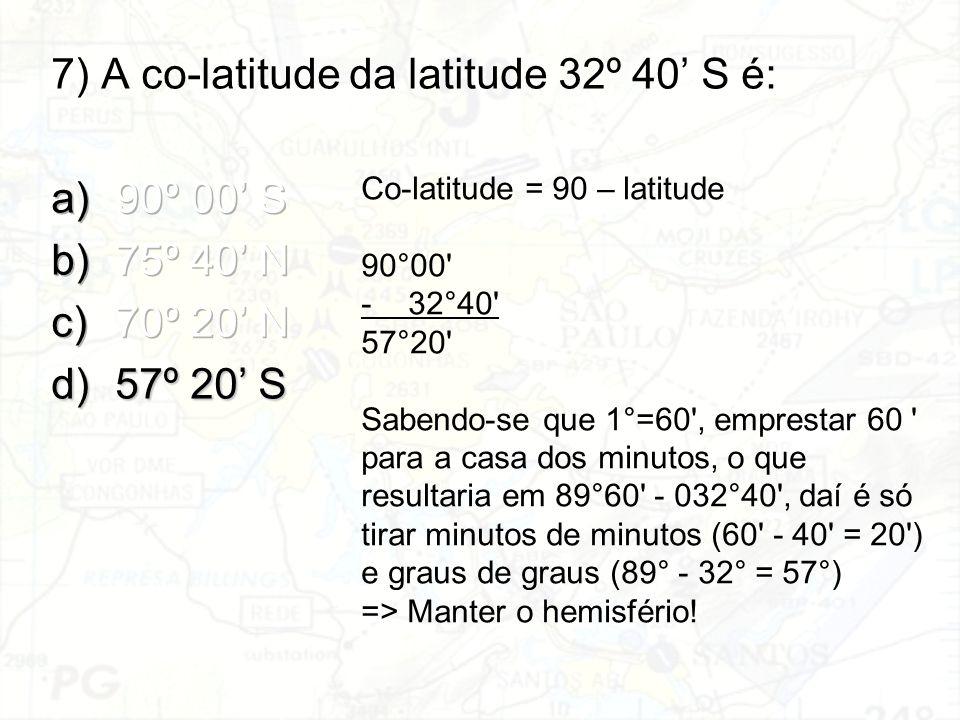 7) A co-latitude da latitude 32º 40' S é: 90º 00' S 75º 40' N