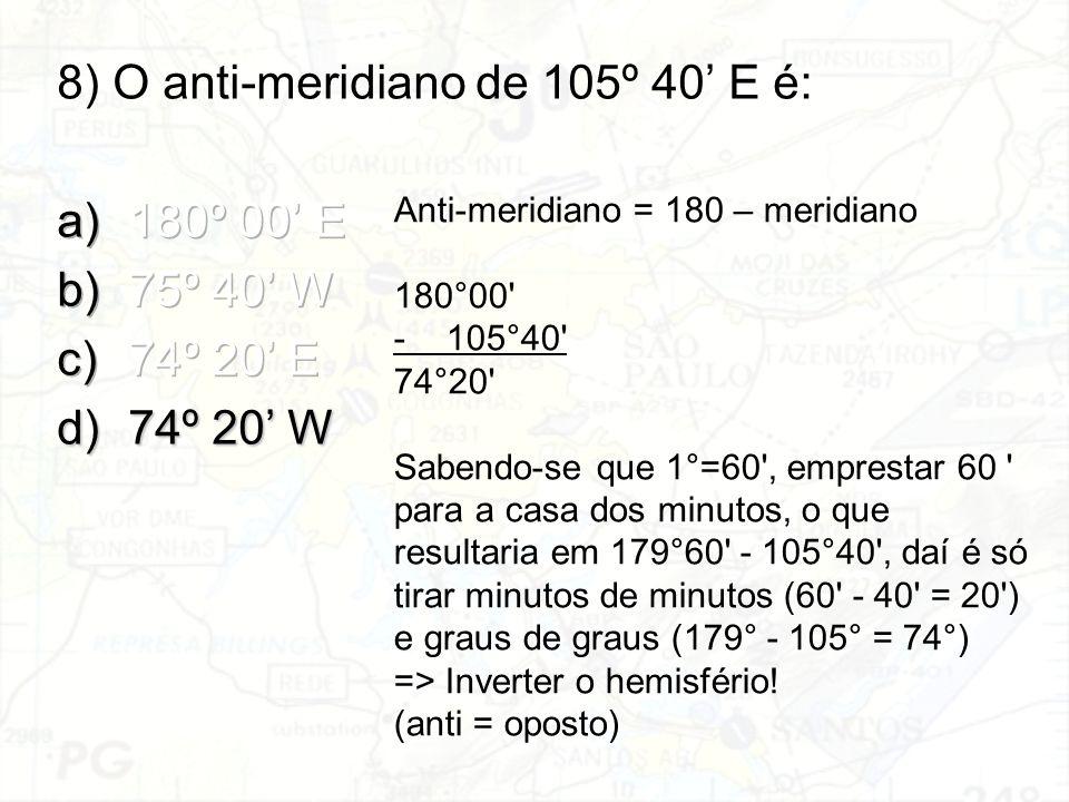 8) O anti-meridiano de 105º 40' E é: 180º 00' E 75º 40' W 74º 20' E