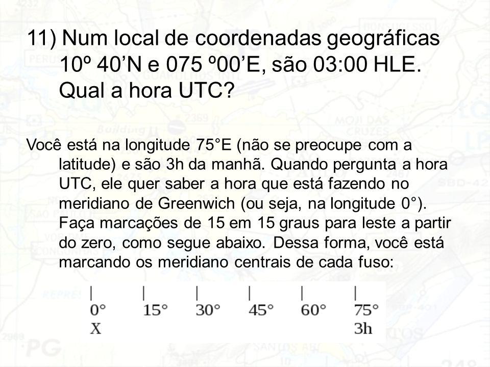 11) Num local de coordenadas geográficas 10º 40'N e 075 º00'E, são 03:00 HLE. Qual a hora UTC
