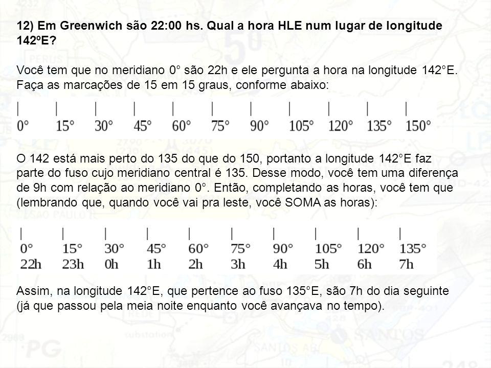 12) Em Greenwich são 22:00 hs. Qual a hora HLE num lugar de longitude 142ºE