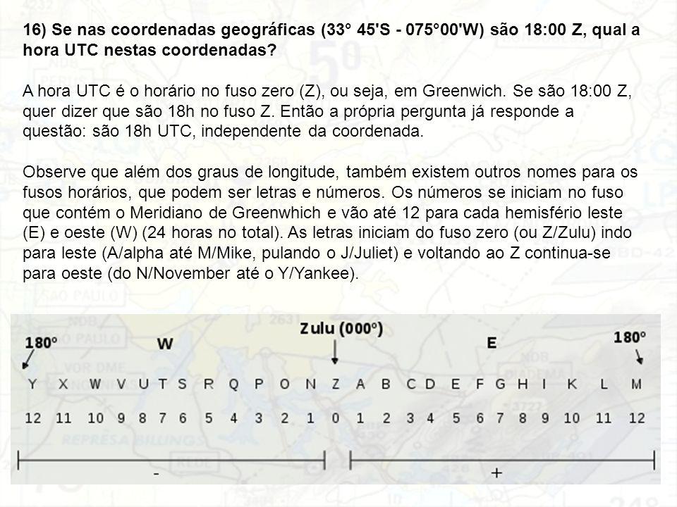 16) Se nas coordenadas geográficas (33° 45 S - 075°00 W) são 18:00 Z, qual a hora UTC nestas coordenadas