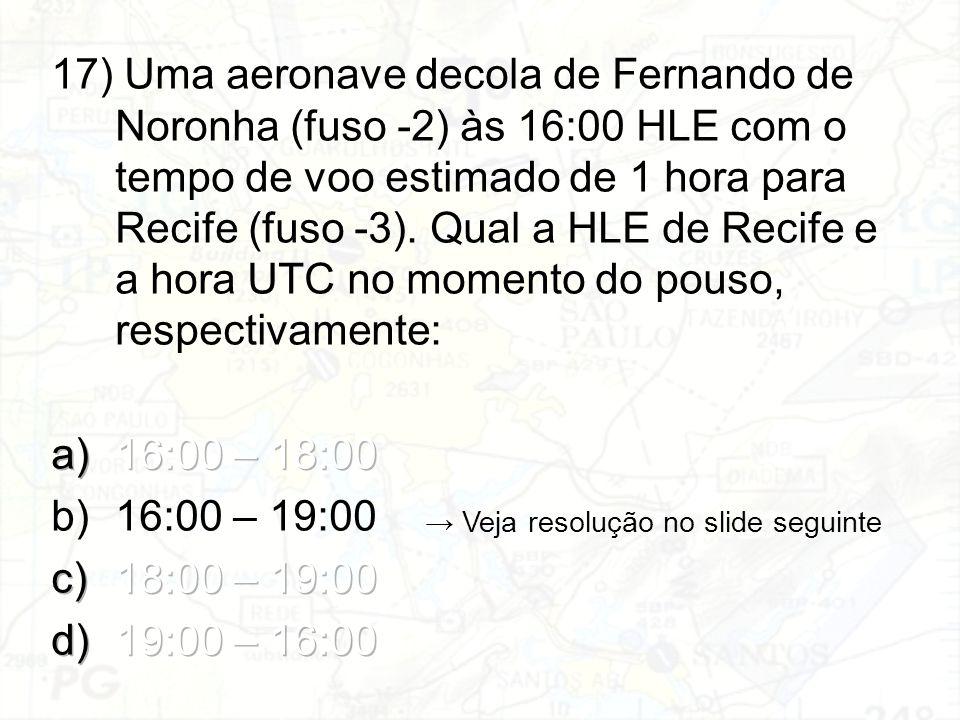 17) Uma aeronave decola de Fernando de Noronha (fuso -2) às 16:00 HLE com o tempo de voo estimado de 1 hora para Recife (fuso -3). Qual a HLE de Recife e a hora UTC no momento do pouso, respectivamente: