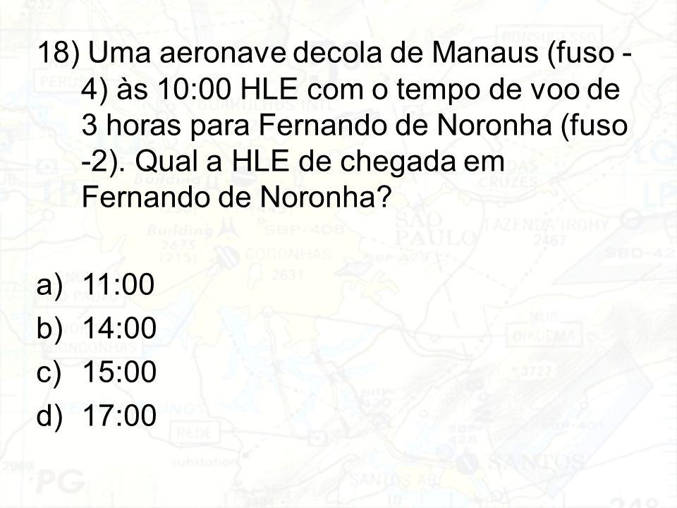 18) Uma aeronave decola de Manaus (fuso - 4) às 10:00 HLE com o tempo de voo de 3 horas para Fernando de Noronha (fuso -2). Qual a HLE de chegada em Fernando de Noronha