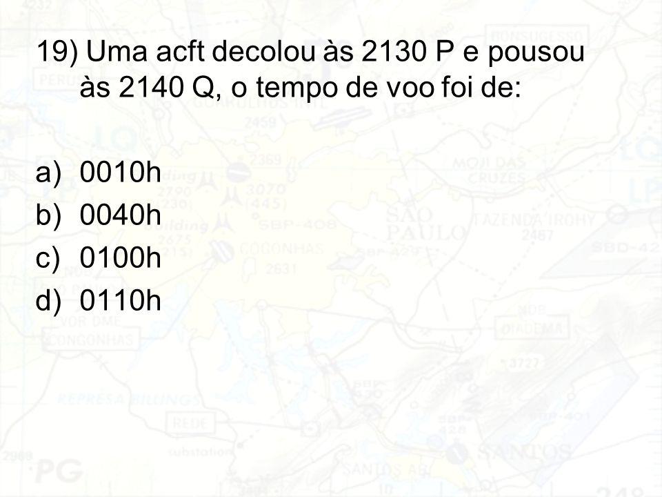19) Uma acft decolou às 2130 P e pousou às 2140 Q, o tempo de voo foi de: