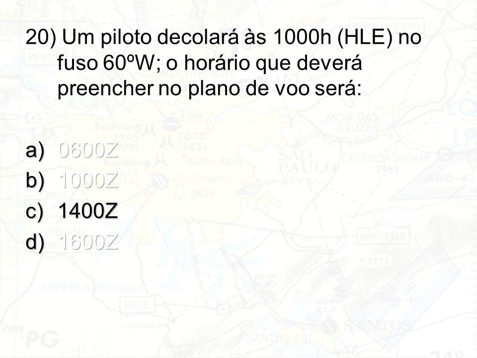 20) Um piloto decolará às 1000h (HLE) no fuso 60ºW; o horário que deverá preencher no plano de voo será: