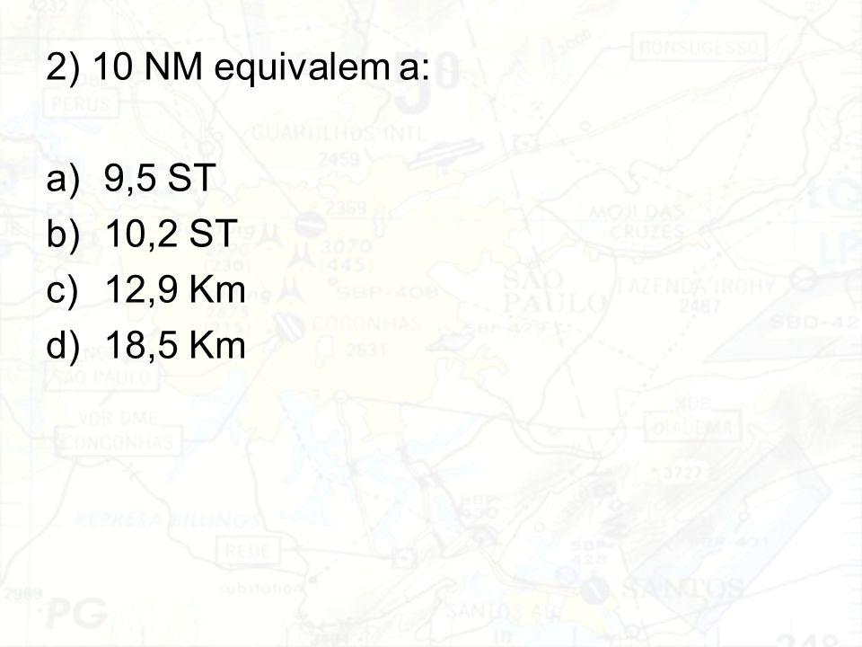 2) 10 NM equivalem a: 9,5 ST 10,2 ST 12,9 Km 18,5 Km