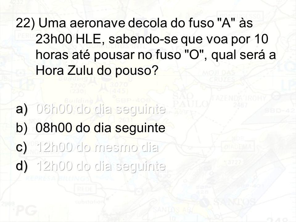 22) Uma aeronave decola do fuso A às 23h00 HLE, sabendo-se que voa por 10 horas até pousar no fuso O , qual será a Hora Zulu do pouso
