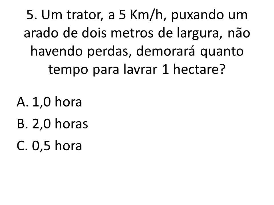 5. Um trator, a 5 Km/h, puxando um arado de dois metros de largura, não havendo perdas, demorará quanto tempo para lavrar 1 hectare