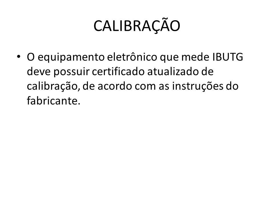 CALIBRAÇÃO O equipamento eletrônico que mede IBUTG deve possuir certificado atualizado de calibração, de acordo com as instruções do fabricante.