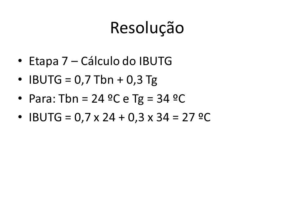 Resolução Etapa 7 – Cálculo do IBUTG IBUTG = 0,7 Tbn + 0,3 Tg