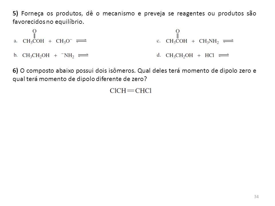 5) Forneça os produtos, dê o mecanismo e preveja se reagentes ou produtos são favorecidos no equilíbrio.
