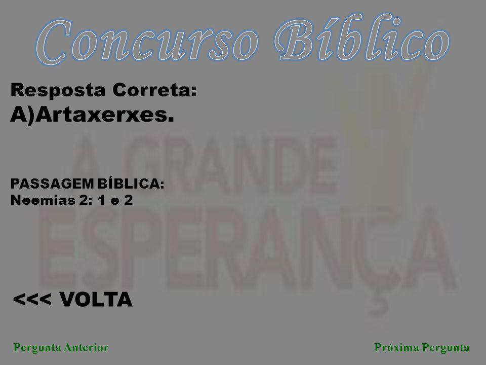Concurso Bíblico A)Artaxerxes. <<< VOLTA Resposta Correta: