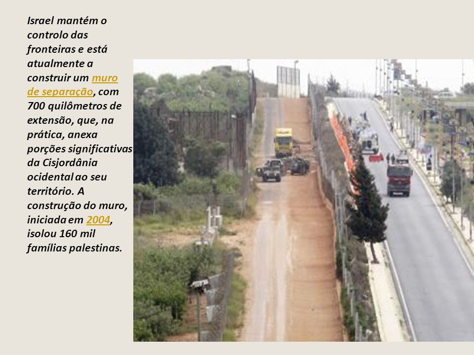 Israel mantém o controlo das fronteiras e está atualmente a construir um muro de separação, com 700 quilômetros de extensão, que, na prática, anexa porções significativas da Cisjordânia ocidental ao seu território.