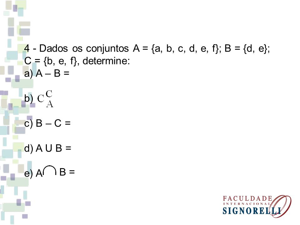 4 - Dados os conjuntos A = {a, b, c, d, e, f}; B = {d, e};