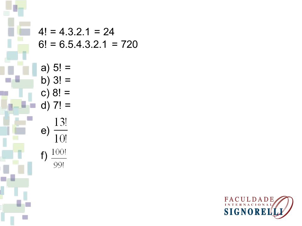 4! = 4.3.2.1 = 24 6! = 6.5.4.3.2.1 = 720 a) 5! = b) 3! = c) 8! = d) 7! = e) f)