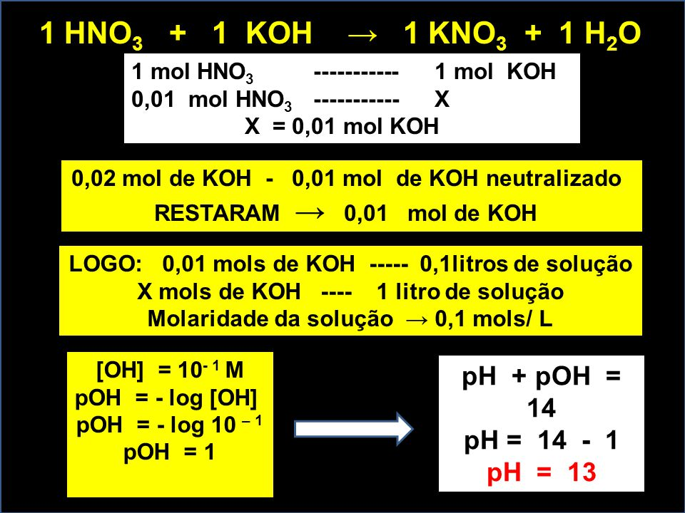 1 HNO3 + 1 KOH → 1 KNO3 + 1 H2O pH + pOH = 14 pH = 14 - 1 pH = 13
