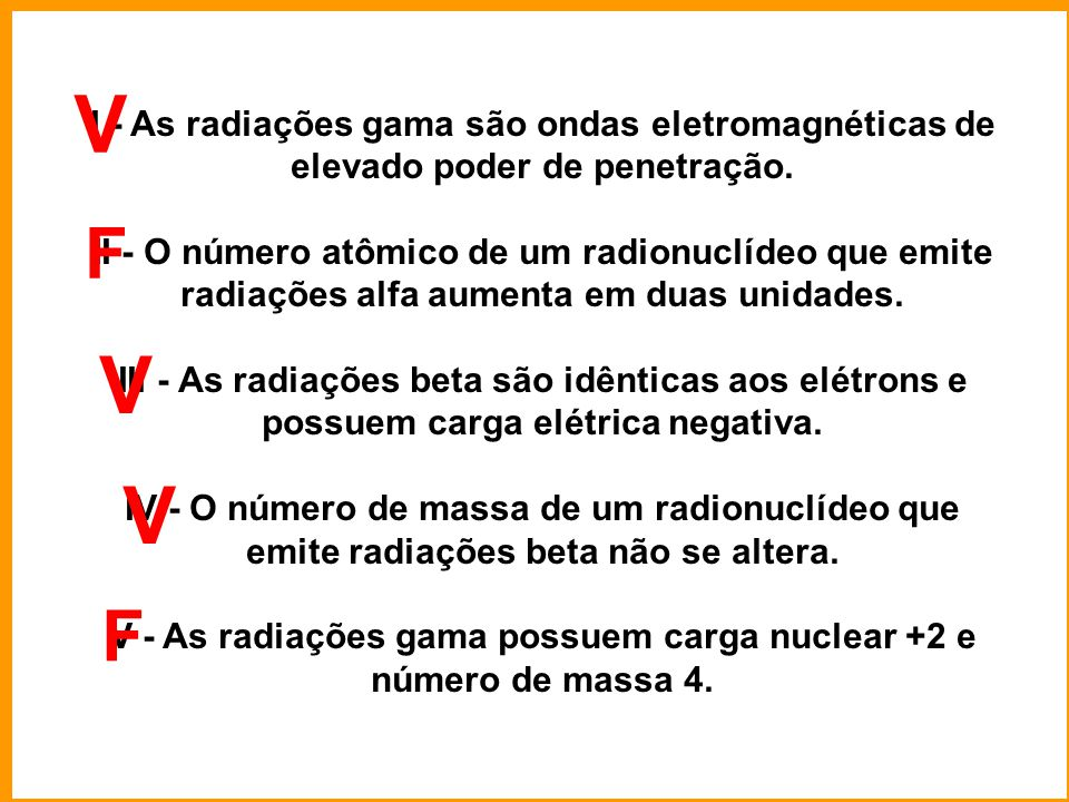 V - As radiações gama possuem carga nuclear +2 e número de massa 4.