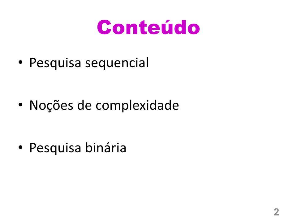 Conteúdo Pesquisa sequencial Noções de complexidade Pesquisa binária