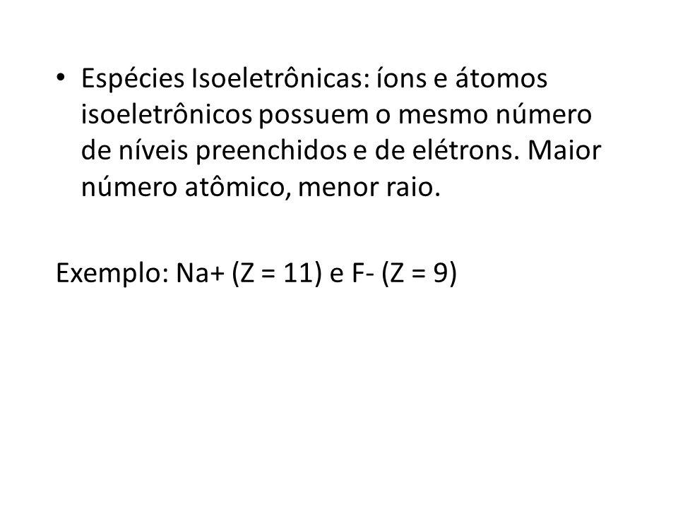 Espécies Isoeletrônicas: íons e átomos isoeletrônicos possuem o mesmo número de níveis preenchidos e de elétrons. Maior número atômico, menor raio.