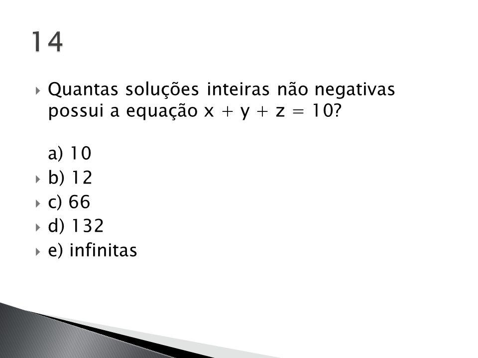 14 Quantas soluções inteiras não negativas possui a equação x + y + z = 10 a) 10. b) 12. c) 66.