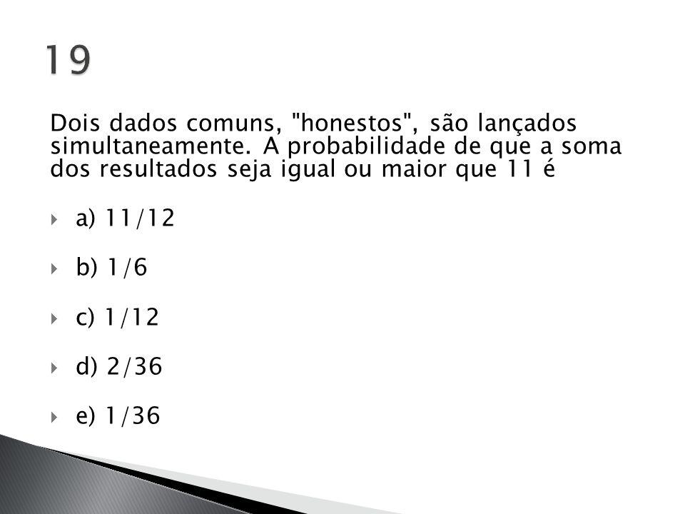 19 Dois dados comuns, honestos , são lançados simultaneamente. A probabilidade de que a soma dos resultados seja igual ou maior que 11 é.