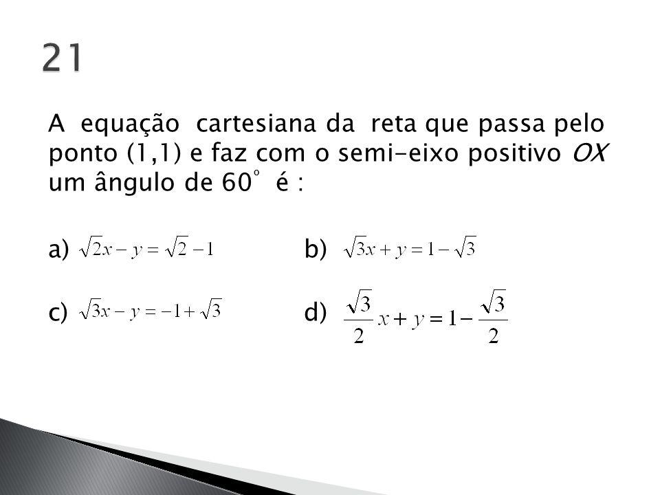 21 A equação cartesiana da reta que passa pelo ponto (1,1) e faz com o semi-eixo positivo OX um ângulo de 60º é : a) b) c) d)